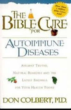 The Bible Cure for Autoimmune Diseases: Ancient Truths, Natural Remedies and the Latest Findings for Your Health Today, Don Colbert