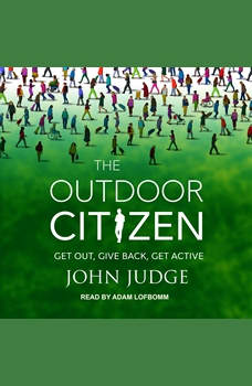 The Outdoor Citizen: Get Out, Give Back, Get Active, John Judge
