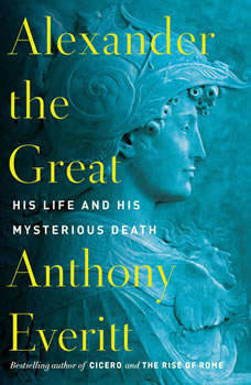 Alexander the Great: His Life and His Mysterious Death, Anthony Everitt