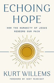 Echoing Hope: How the Humanity of Jesus Redeems Our Pain, Kurt Willems