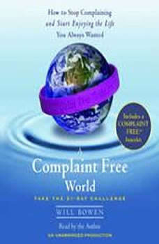 A Complaint Free World: How to Stop Complaining and Start Enjoying the Life You Always Wanted How to Stop Complaining and Start Enjoying the Life You Always Wanted, Will Bowen