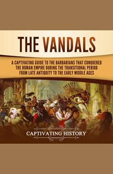 The Vandals: A Captivating Guide to the Barbarians That Conquered the Roman Empire During the Transitional Period from Late Antiquity to the Early Middle Ages, Captivating History