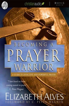 Becoming A Prayer Warrior: A Guide to Effective and Powerful Prayer, Elizabeth Alves