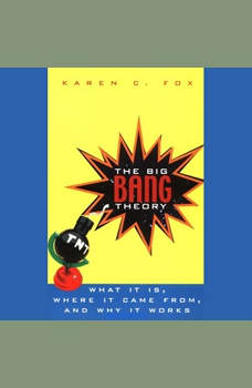 The Big Bang Theory: What It Is, Where It Came From, and Why It Works, Karen C. Fox