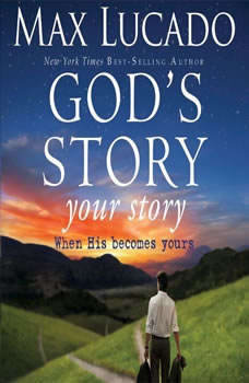 God's Story, Your Story: When His Becomes Yours, Max Lucado