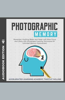 Photographic Memory: Remember Anything Better and Faster with More Focus and Clarity with Accelerated Learning Techniques for Unlimited Memory Improvement, Timothy Willink