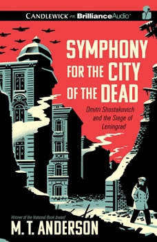 Symphony for the City of the Dead: Dmitri Shostakovich and the Siege of Leningrad, M. T. Anderson