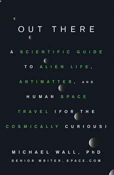 Out There: A Scientific Guide to Alien Life, Antimatter, and Human Space Travel (For the Cosmically Curious), Michael Wall