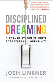 Disciplined Dreaming: A Proven System to Drive Breakthrough Creativity, Josh Linkner