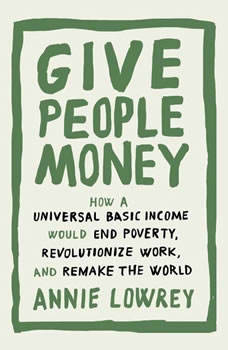 Give People Money: How a Universal Basic Income Would End Poverty, Revolutionize Work, and Remake the World, Annie Lowrey