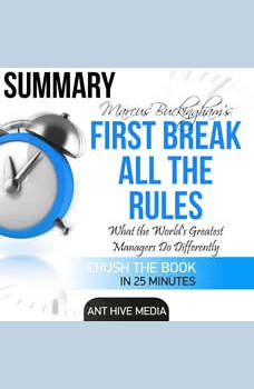 First Break All the Rules Summary: What the World's Greatest Managers Do Differently, Ant Hive Media