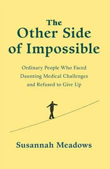 The Other Side of Impossible: Ordinary People Who Faced Daunting Medical Challenges and Refused to Give Up Ordinary People Who Faced Daunting Medical Challenges and Refused to Give Up, Susannah Meadows