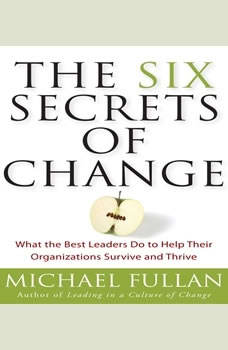 The Six Secrets of Change: What the Best Leaders Do to Help Their Organizations Survive and Thrive, Michael Fullan