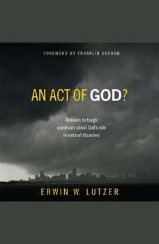 An Act of God?: Answers to Tough Questions about God's Role in Natural Disasters Answers to Tough Questions about God's Role in Natural Disasters, Erwin W Lutzer