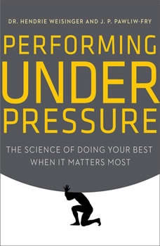 Performing Under Pressure: The Science of Doing Your Best When It Matters Most, Hendrie Weisinger
