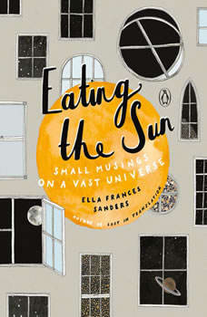 Eating the Sun: Small Musings on a Vast Universe Small Musings on a Vast Universe, Ella Frances Sanders