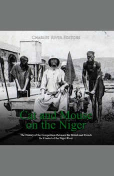 Cat and Mouse on the Niger: The History of the Competition Between the British and French for Control of the Niger River, Charles River Editors