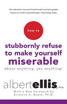 How to Stubbornly Refuse to Make Yourself Miserable: About Anything, Yes Anything, Albert Ellis, Ph.D.