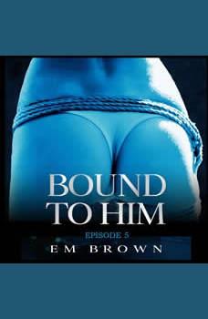Bound to Him - Episode 5: An International Billionaire Romance, Em Brown