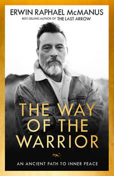 The Way of the Warrior: An Ancient Path to Inner Peace, Erwin Raphael McManus