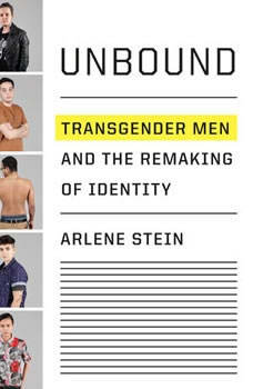 Unbound: Transgender Men and the Remaking of Identity, Arlene Stein