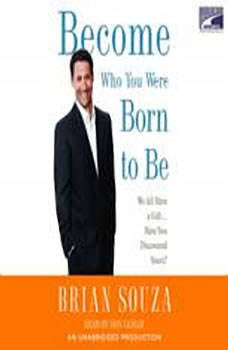 Become Who You Were Born to Be: We All Have a Gift. . . . Have You Discovered Yours? We All Have a Gift. . . . Have You Discovered Yours?, Brian Souza