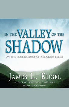 In the Valley of the Shadow: On the Foundations of Religious Belief On the Foundations of Religious Belief, James L. Kugel