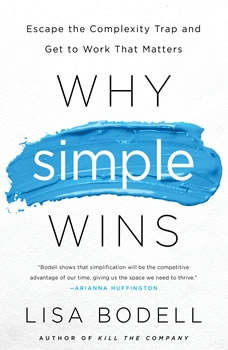 Why Simple Wins: Escape the Complexity Trap and Get to Work That Matters, Lisa Bodell
