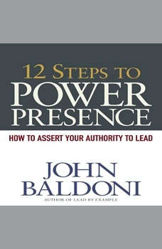 12 Steps to Power Presence: How to Exert Your Authority to Lead, John Baldoni
