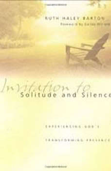 Invitation to Solitude and Silence: Experiencing God's Transforming Presence Experiencing God's Transforming Presence, Ruth Haley Barton
