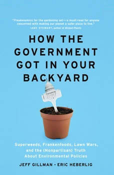How The Government Got in Your Backyard: Superweeds, Frankenfoods, Lawn Wars, and the (Nonpartisian) Truth About Environmental Politics, Jeff Gillman and Eric Heberlig