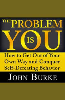 The Problem is YOU: How to Get Out of Your Own Way and Conquer Self-Defeating Behavior, John Burke