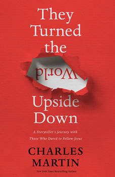 They Turned the World Upside Down: A Storyteller's Journey with Those Who Dared to Follow Jesus, Charles Martin