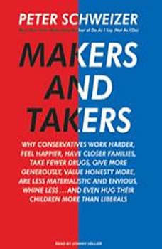 Makers and Takers: Why Conservatives Work Harder, Feel Happier, Have Closer Families, Take Fewer Drugs, Give More Generously, Value Honesty More, Are Less Materialistic and Envious, Whine Less...and Even Hug Their Children More Than Liberals, Peter Schweizer