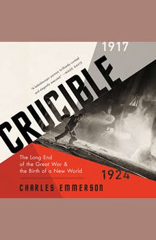Crucible: The Long End of the Great War and the Birth of a New World, 1917-1924, Charles Emmerson