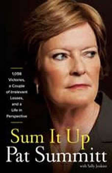 Sum It Up: A Thousand and Ninety-Eight Victories, a Couple of Irrelevant Losses, and a Life in Perspective, Pat Head Summitt