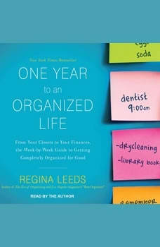 One Year to an Organized Life: From Your Closets to Your Finances, the Week-by-Week Guide to Getting Completely Organized for Good From Your Closets to Your Finances, the Week-by-Week Guide to Getting Completely Organized for Good, Regina Leeds