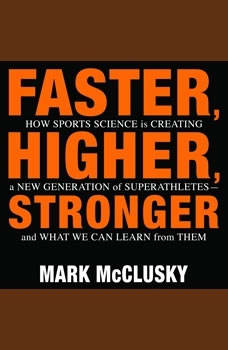 Faster, Higher, Stronger: How Sports Science Is Creating a New Generation of Superathletes-and What We Can Learn from Them, Mark McClusky