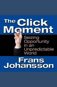 The Click Moment: Seizing Opportunity in an Unpredictable World Seizing Opportunity in an Unpredictable World, Frans Johansson