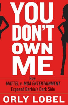 You Don't Own Me: How Mattel v. MGA Entertainment Exposed Barbie's Dark Side, Orly Lobel