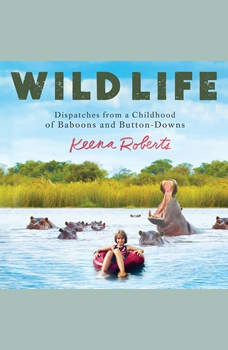 Wild Life: Dispatches from a Childhood of Baboons and Button-Downs, Keena Roberts