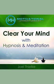 Clear Your Mind with Hypnosis & Meditation, Joel Thielke