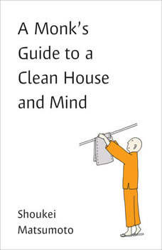 A Monk's Guide to a Clean House and Mind: Housekeeping Secrets from the World's Tidiest Monks, Shoukei Matsumoto