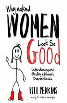 Why Naked Women Look So Good: Understanding and Meeting a Womans Deepest Needs Understanding and Meeting a Womans Deepest Needs, Bill Perkins