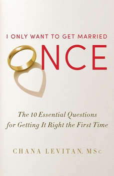 I Only Want to Get Married Once: The 10 Essential Questions for Getting It Right the First Time, Chana Levitan
