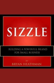 Sizzle: Building a Powerful Brand for Small Business Building a Powerful Brand for Small Business, Bryan Heathman