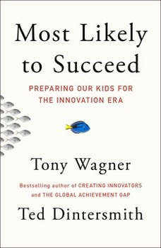 Most Likely to Succeed: Preparing Our Kids for the New Innovation Era, Tony Wagner