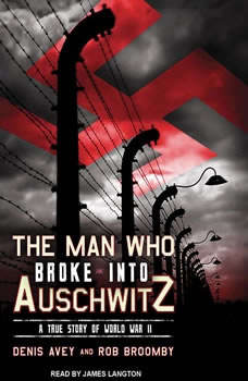 The Man Who Broke into Auschwitz: A True Story of World War II, Denis Avey