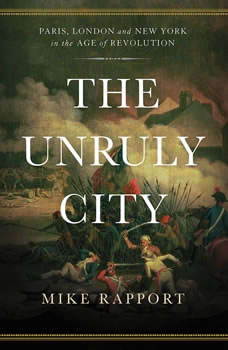 The Unruly City: London, Paris, and New York in the Age of Revolution London, Paris, and New York in the Age of Revolution, Mike Rapport