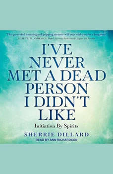 I've Never Met a Dead Person I Didn't Like: Initiation By Spirits, Sherrie Dillard